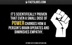 It's scientifically proven that even a small dose of POWER changes how a person's brain operates and diminishes empathy.
