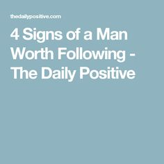 4 Signs of a Man Worth Following - The Daily Positive