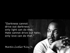 """Darkness cannot drive out darkness; Only light can do that. Hate cannot drive out hate; Only love can do that.""    Happy MLK Jr. Day everyone!"