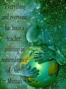 """""""Everything and everyone has been a teacher, assisting in remembrance of One."""" ~ Mynzah  www.mynzah.com"""