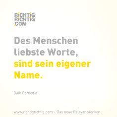 Des Menschen liebste Worte, sind sein eigener Name. (Dale Carnegie) www.richtigrichtig.com