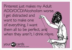 Pinterest just makes my Adult ADD/OCD/Alcoholism worse. I get distracted and want to make one of everything, I want them all to be perfect, and when they aren't, I drink more.