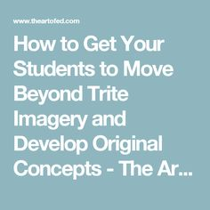 How to Get Your Students to Move Beyond Trite Imagery and Develop Original Concepts - The Art of Ed