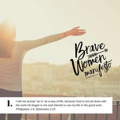 "Brave Women Manifesto #1 -I will not accept ""as is"" as a way of life, because God is not yet done with the work He began in me and intends to use my life in His good work."
