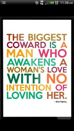 Bob Marley quote about men The biggest coward is a man who awakens a woman's love with no intention of living her.