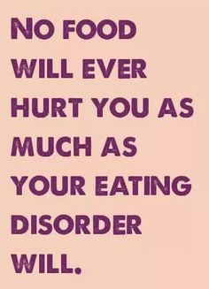 No food will ever hurt you as much as your eating disorder will.