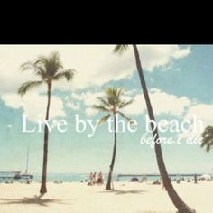 i will live at the beach sometime before i die