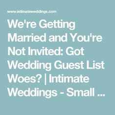 We're Getting Married and You're Not Invited: Got Wedding Guest List Woes? | Intimate Weddings - Small Wedding Blog - DIY Wedding Ideas for Small and Intimate Weddings - Real Small Weddings