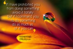"""""""If I have prohibited you from doing something, avoid it completely, but if I command you to do something, do as much of it as you can."""" #Hadith"""