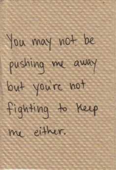 might as well be pushing me away if you're not going to fight to keep me.
