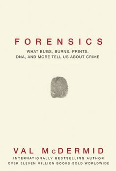 Forensics: What Bugs, Burns, Prints, DNA and More Tell Us About Crime by Val McDermid
