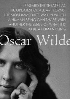 """""""I regard the theater as the greatest of all art forms, the most immediate way in which a human being can share with another the sense of what it is to be a human being."""" -- Oscar Wilde."""