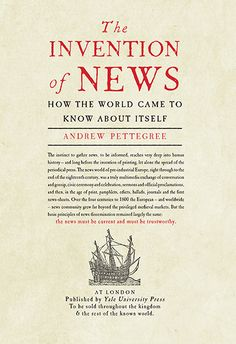 The invention of news : how the world came to know about itself / Andrew Pettegree http://encore.fama.us.es/iii/encore/record/C__Rb2615935?lang=spi