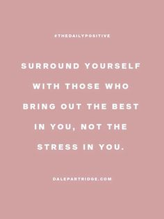 Surround yourself with those who bring out the best in you, not the stress in you