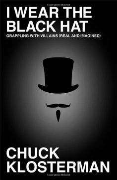 I Wear the Black Hat: Grappling with Villains (Real and Imagined), by Chuck Klosterman