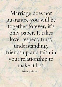 Marriage is just paper. It takes love, respect, trust, understanding, friendship and faith in your relationship to make it last. Love & relationship quote.