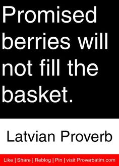 Promised berries will not fill the basket. - Latvian Proverb #proverbs #quotes