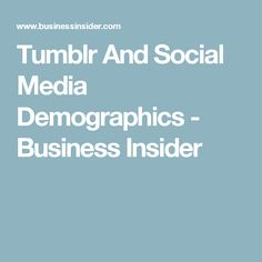 Tumblr And Social Media Demographics - Business Insider