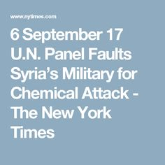 6 September 17  U.N. Panel Faults Syria's Military for Chemical Attack - The New York Times