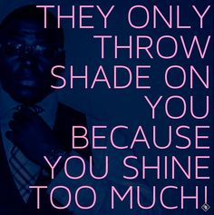 They throw shade because you shine...