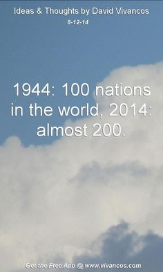 """August 12th 2014 Idea, """"1944: 100 nations in the world, 2014: almost 200."""" https://www.youtube.com/watch?v=uBUadQa5AaA #quote"""