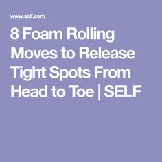 8 Foam Rolling Moves to Release Tight Spots From Head to Toe | SELF