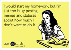 I would start my homework, but I'm just too busy posting memes and statuses about how much I don't want to do it.