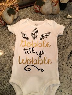A personal favorite from my Etsy shop https://www.etsy.com/listing/470029030/gobble-till-ya-wobble-baby-onesie