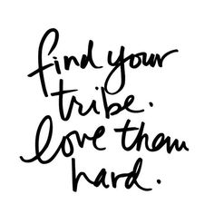 "A dear friend of mine used the word ""tribe"" when referring to our close friendship a few months back and the first time I heard it it was permanently etched into my brain.  Find people that get you. That you can say ""you too?! I thought I was the only one!"" and dance through life together with. Find those people that will be there for you through the celebrations of life and also the valleys. And when you do - when you find those few select people love them right back and let them know how…"
