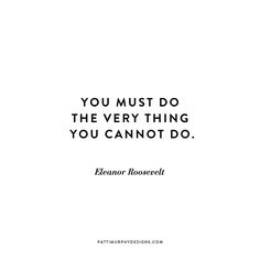 You must do the very thing you cannot do. - Eleanor Roosevelt