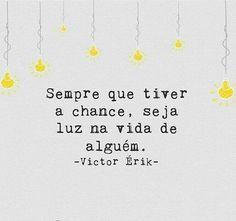 Sempre que tiver chance,seja luz na vida de alguém.