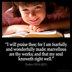 "Psalm 139:14 ""I will praise thee; for I am fearfully and wonderfully made: marvellous are thy works; and that my soul knoweth right well""."