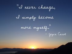 """I never change, I simply become more myself."""