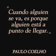 """""""Cuando alguien se va, es porque alguien está a punto de llegar."""" Paulo Coelho #frases #quotes #life #true #verdad #vida"""