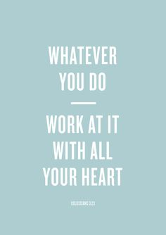 Whatever you do, work at it with all your heart, as working for the Lord, not for human masters - Colossians 3:23.