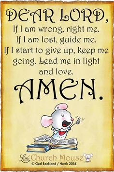 ♡♡♡ Dear Lord, If I am wrong, right me. If I am lost, guide me. If I start to give up, keep me going. Lead me in light and love. Amen...Little Church Mouse 12 June 2016 ♡♡♡