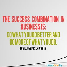The success combination in business is: Do what you do better and do more of what you do. ~David Joseph Schwartz #entrepreneur #entrepreneurship #quote