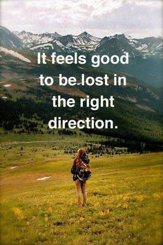 """It feels good to be lost in the right direction."""