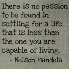 Nelson Mandela sooo go live it! I do! At the end of my day I am still excited about what I did!