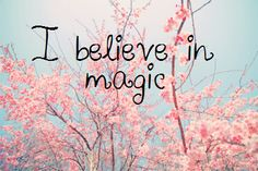 I believe in magic. We create our own magic. just believe and it will magically happen. That simple.