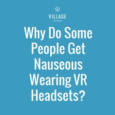 Why Do Some People Get Nauseous Wearing Virtual Reality Headsets?