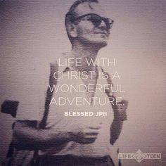 Life with Christ is a wonderful adventure. - Blessed Pope John Paul II  I miss him so much, he's one of my heroes.