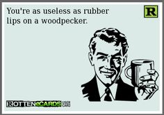 You're as useless as rubber lips on a woodpecker.