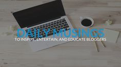 Daily Blog Musings Collections on Google+ Quick thoughts to inspire, entertain, and educate bloggers.