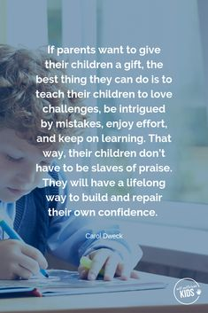 If parents want to give their children a gift, the best thing they can do is to teach their children to love challenges, be intrigued by mistakes, enjoy effort, and keep on learning. That way, their children don't have to be slaves of praise. They will have a lifelong way to build and repair their own confidence. Carol Dweck #growthmindsetquotes #growthmindsetforkids Parenting Teens, Parenting Quotes, Parenting Advice, Education Quotes, Newborn Baby Care, Baby Baby, Growth Mindset Quotes, New Parent Advice, Love Challenge