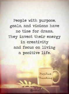 people with purpose goals, and visions have no time for drama. they invest their energy in creativity and focus on living a positive life.