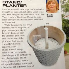Windproof Umbrella Stand/Planter hint found in July/Aug 2012 issue of Family Handyman. Page 16. PVC pipe with end closed up with duct tape is inserted into pot filled halfway with wet concrete. (my suggestion: Use a level to make sure post is perfectly straight as concrete sets) Then a few drainage holes were drilled above the concrete level; potting soil and plants added.