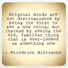 Original minds are not distinguished by being the first to see a new thing, but instead by seeing the old, familiar thing that is over-looked as something new. Friedrich Nietzsche