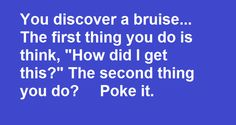 So true...i actually do this everytime i find a bruise on my body!