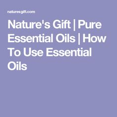 Nature's Gift | Pure Essential Oils | How To Use Essential Oils